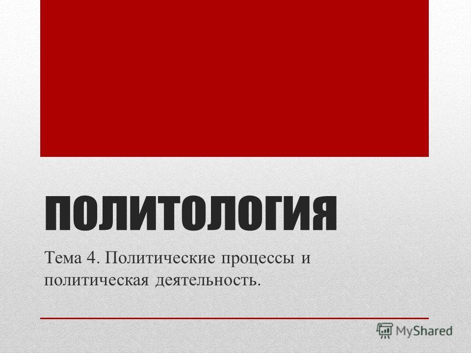 политология Тема 4. Политические процессы и политическая деятельность.