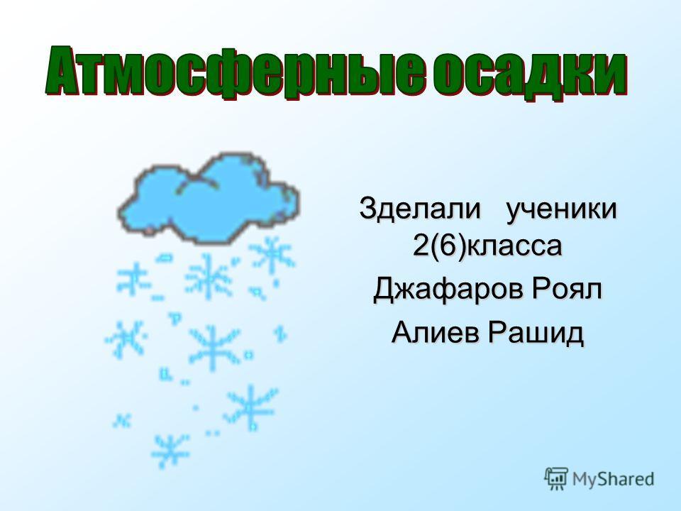 Зделали ученики 2(6)класса Джафаров Роял Алиев Рашид