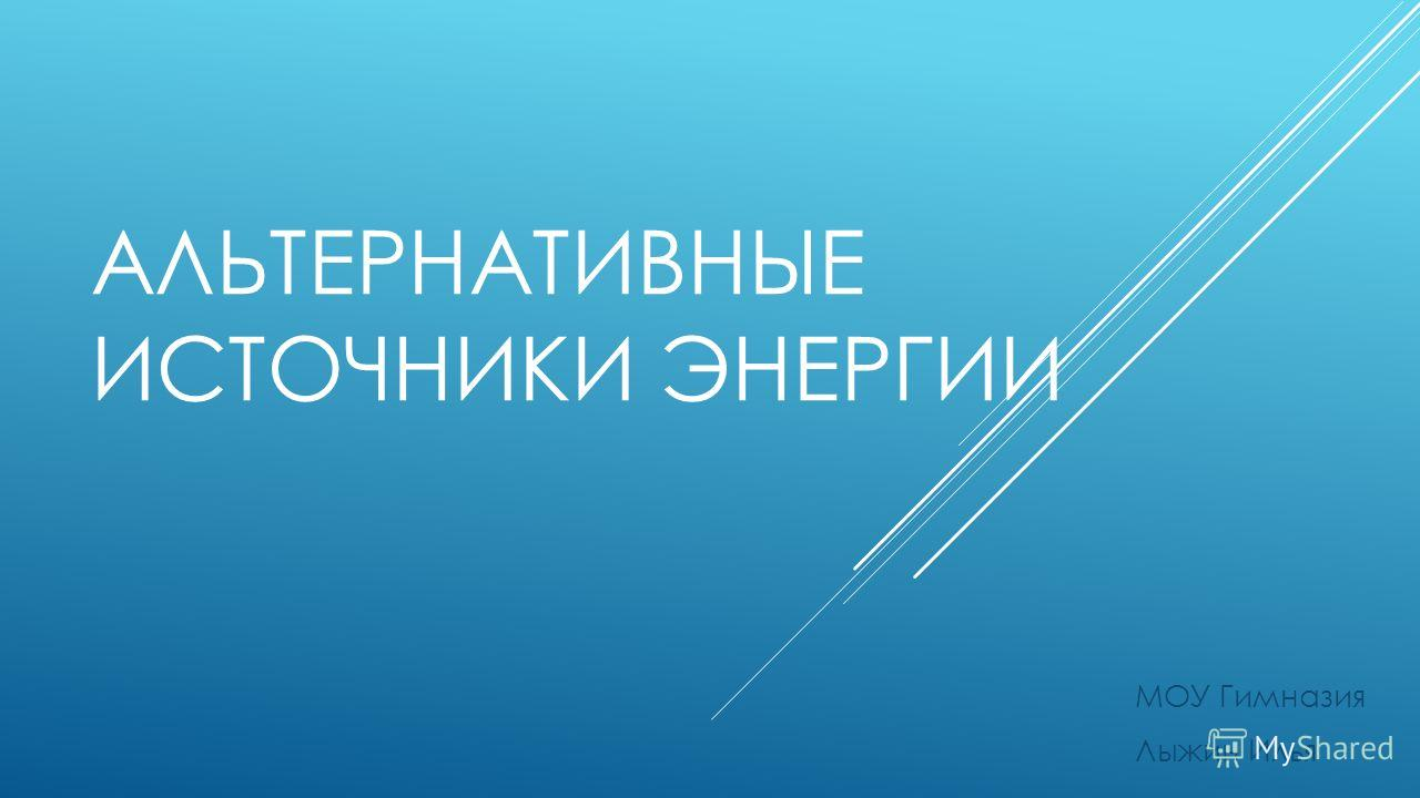 АЛЬТЕРНАТИВНЫЕ ИСТОЧНИКИ ЭНЕРГИИ МОУ Гимназия Лыжин Илья