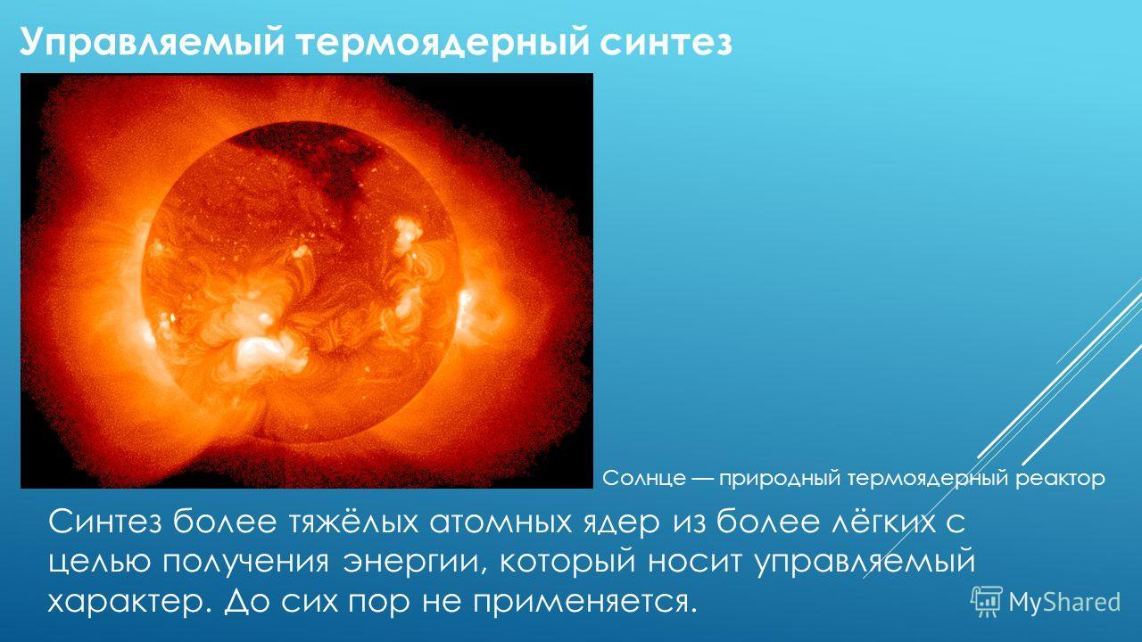 Синтез более тяжёлых атомных ядер из более лёгких с целью получения энергии, который носит управляемый характер. До сих пор не применяется. Управляемый термоядерный синтез Солнце природный термоядерный реактор