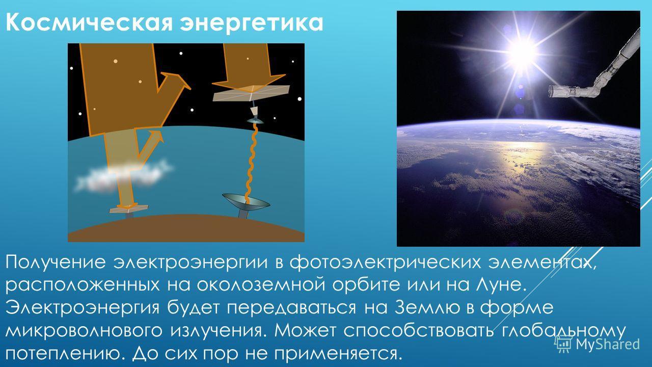 Получение электроэнергии в фотоэлектрических элементах, расположенных на околоземной орбите или на Луне. Электроэнергия будет передаваться на Землю в форме микроволнового излучения. Может способствовать глобальному потеплению. До сих пор не применяет