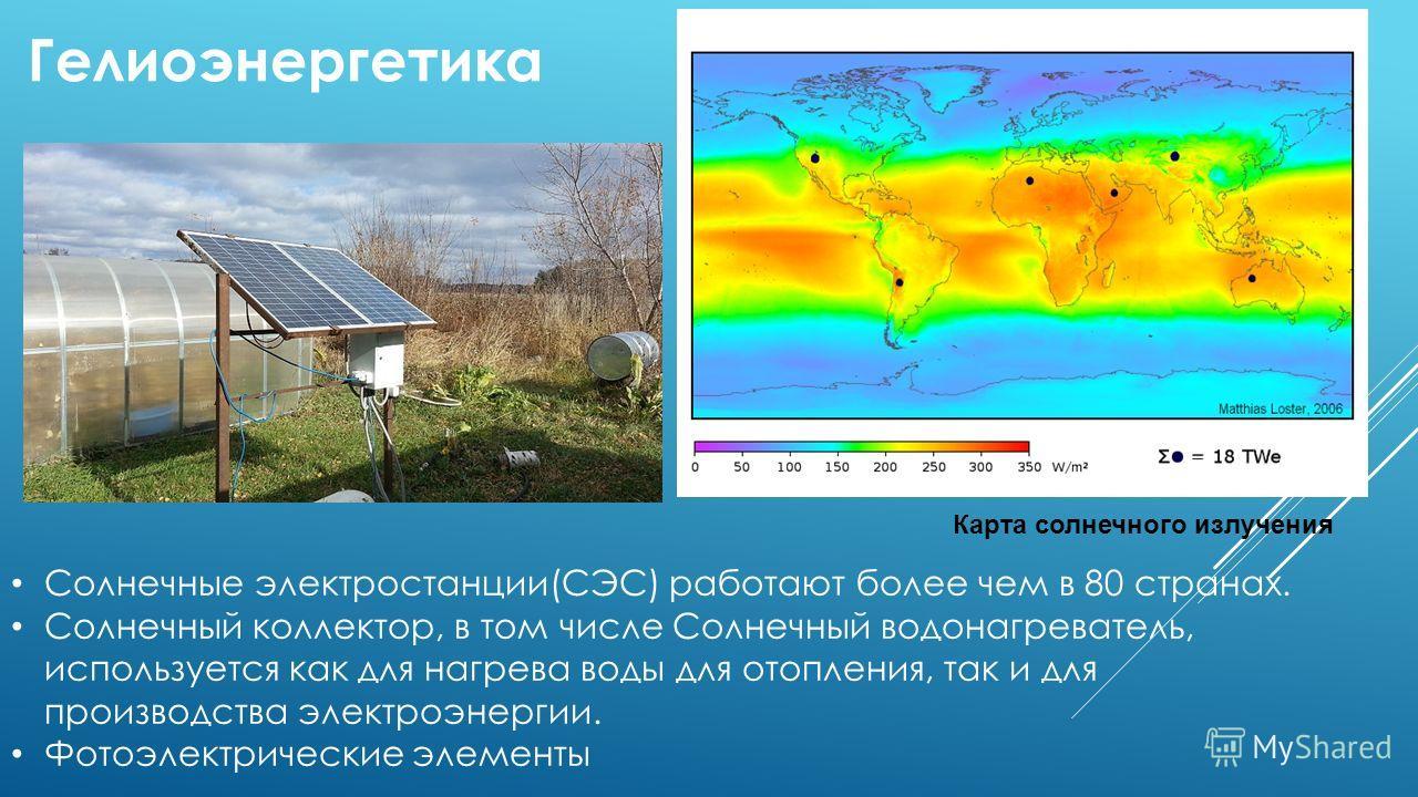 Гелиоэнергетика Солнечные электростанции(СЭС) работают более чем в 80 странах. Солнечный коллектор, в том числе Солнечный водонагреватель, используется как для нагрева воды для отопления, так и для производства электроэнергии. Фотоэлектрические элеме