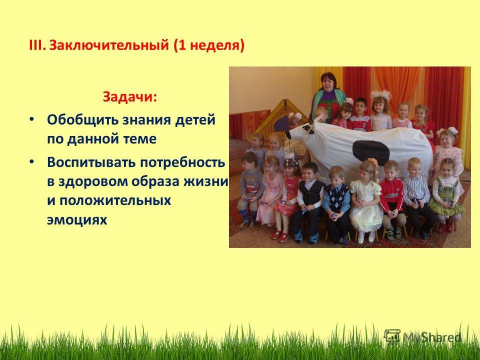 III. Заключительный (1 неделя) Задачи: Обобщить знания детей по данной теме Воспитывать потребность в здоровом образа жизни и положительных эмоциях