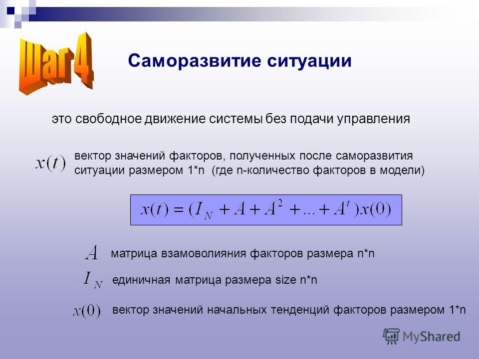 Саморазвитие ситуации это свободное движение системы без подачи управления единичная матрица размера size n*n матрица взамоволияния факторов размера n*n вектор значений начальных тенденций факторов размером 1*n вектор значений факторов, полученных по