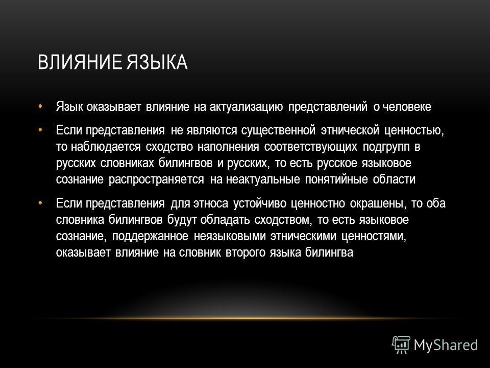 ВЛИЯНИЕ ЯЗЫКА Язык оказывает влияние на актуализацию представлений о человеке Если представления не являются существенной этнической ценностью, то наблюдается сходство наполнения соответствующих подгрупп в русских словниках билингвов и русских, то ес