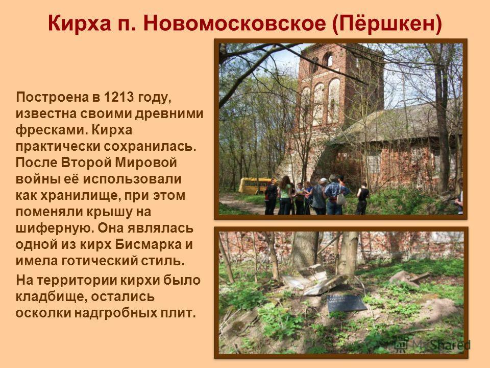 Кирха п. Новомосковское (Пёршкен) Построена в 1213 году, известна своими древними фресками. Кирха практически сохранилась. После Второй Мировой войны её использовали как хранилище, при этом поменяли крышу на шиферную. Она являлась одной из кирх Бисма