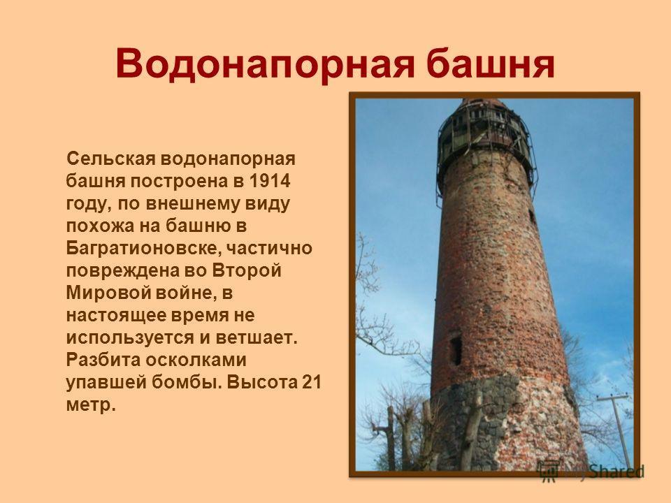 Водонапорная башня Сельская водонапорная башня построена в 1914 году, по внешнему виду похожа на башню в Багратионовске, частично повреждена во Второй Мировой войне, в настоящее время не используется и ветшает. Разбита осколками упавшей бомбы. Высота