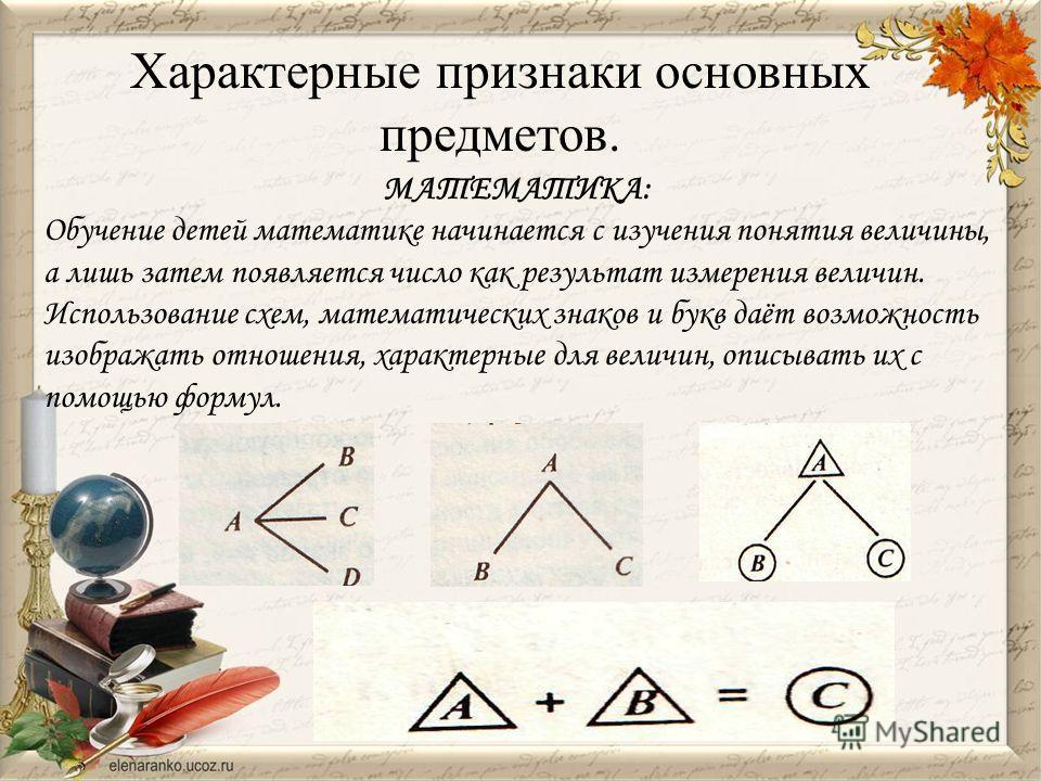 МАТЕМАТИКА: Обучение детей математике начинается с изучения понятия величины, а лишь затем появляется число как результат измерения величин. Использование схем, математических знаков и букв даёт возможность изображать отношения, характерные для велич