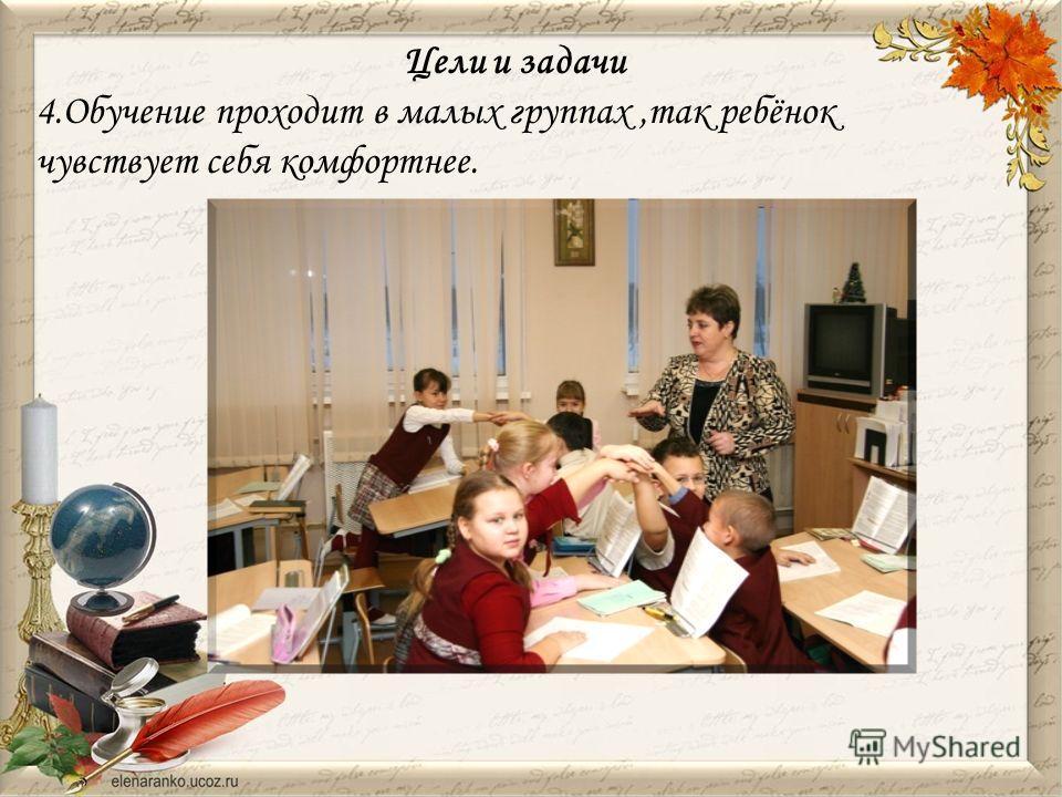 Цели и задачи 4.Обучение проходит в малых группах,так ребёнок чувствует себя комфортнее.
