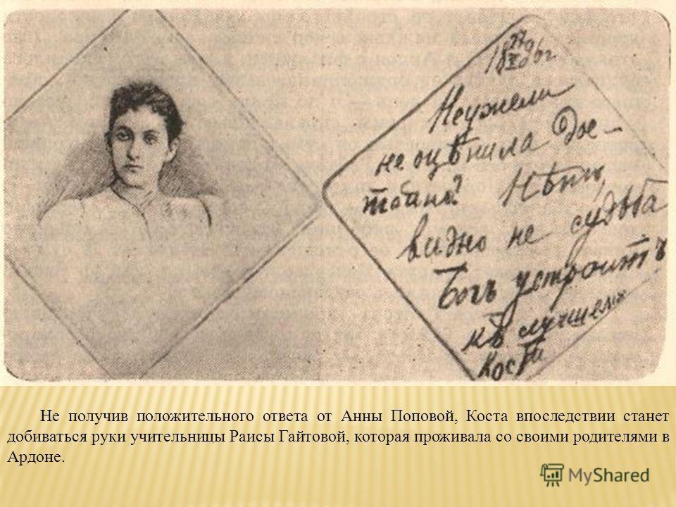 Не получив положительного ответа от Анны Поповой, Коста впоследствии станет добиваться руки учительницы Раисы Гайтовой, которая проживала со своими родителями в Ардоне.