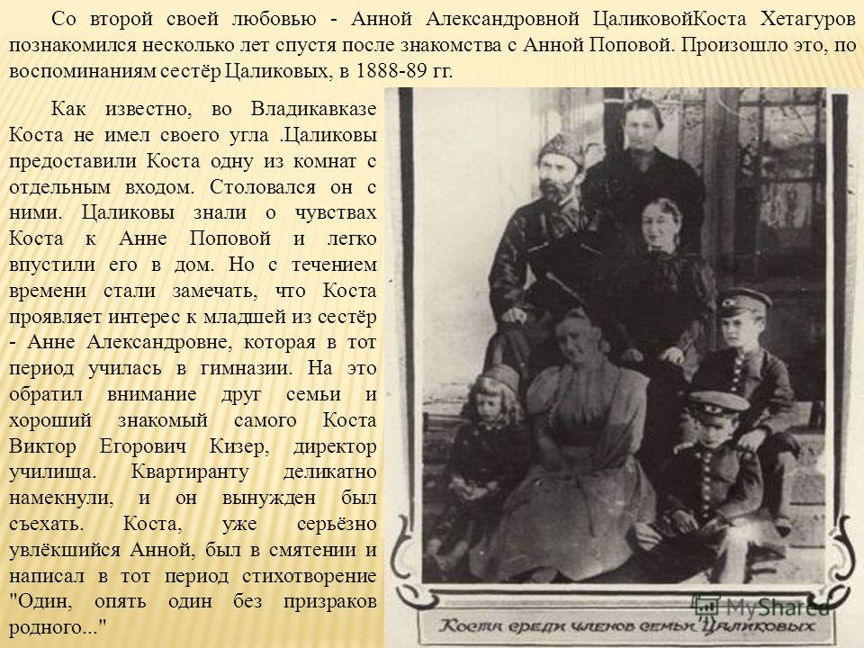 Со второй своей любовью - Анной Александровной ЦаликовойКоста Хетагуров познакомился несколько лет спустя после знакомства с Анной Поповой. Произошло это, по воспоминаниям сестёр Цаликовых, в 1888-89 гг. Как известно, во Владикавказе Коста не имел св