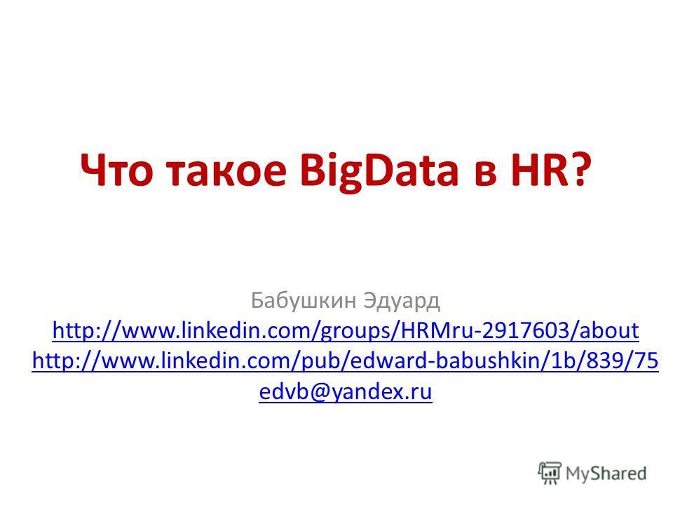 Что такое BigData в HR? Бабушкин Эдуард http://www.linkedin.com/groups/HRMru-2917603/about http://www.linkedin.com/pub/edward-babushkin/1b/839/75 edvb@yandex.ru
