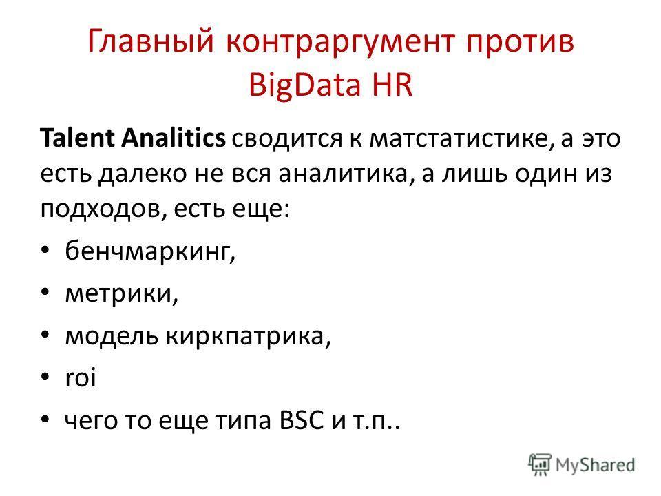 Главный контраргумент против BigData HR Talent Analitics сводится к матстатистике, а это есть далеко не вся аналитика, а лишь один из подходов, есть еще: бенчмаркинг, метрики, модель киркпатрика, roi чего то еще типа BSC и т.п..