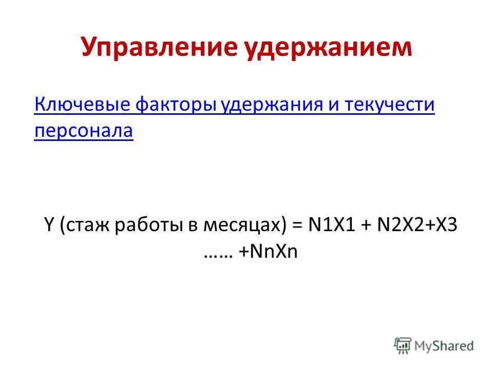 Управление удержанием Ключевые факторы удержания и текучести персонала Y (стаж работы в месяцах) = N1X1 + N2X2+X3 …… +NnXn