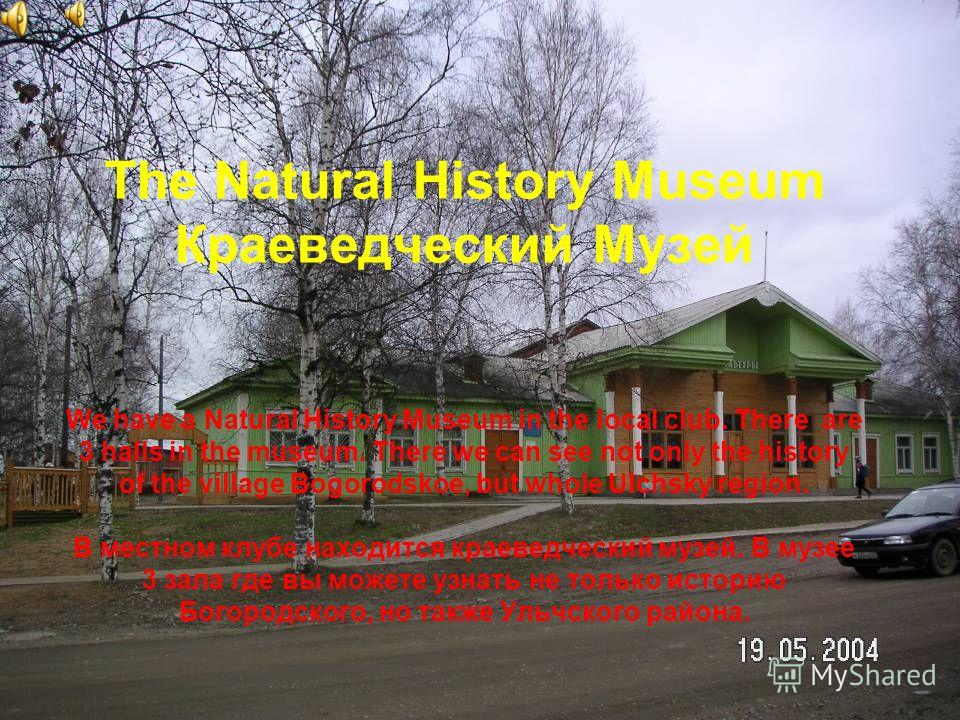 The Natural History Museum Краеведческий Музей We have a Natural History Museum in the local club. There are 3 halls in the museum. There we can see not only the history of the village Bogorodskoe, but whole Ulchsky region. В местном клубе находится