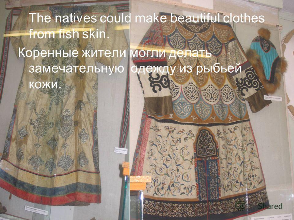 The natives could make beautiful clothes from fish skin. Коренные жители могли делать замечательную одежду из рыбьей кожи.