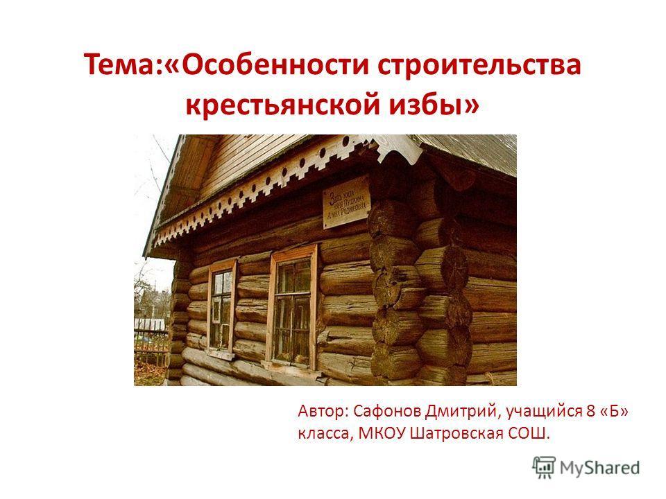 Тема:«Особенности строительства крестьянской избы» Автор: Сафонов Дмитрий, учащийся 8 «Б» класса, МКОУ Шатровская СОШ.