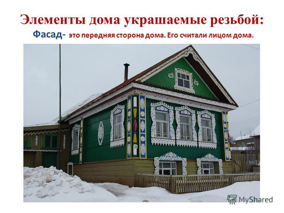 Элементы дома украшаемые резьбой: Фасад- это передняя сторона дома. Его считали лицом дома.