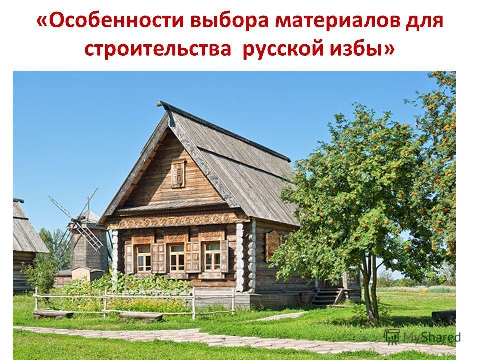 «Особенности выбора материалов для строительства русской избы»