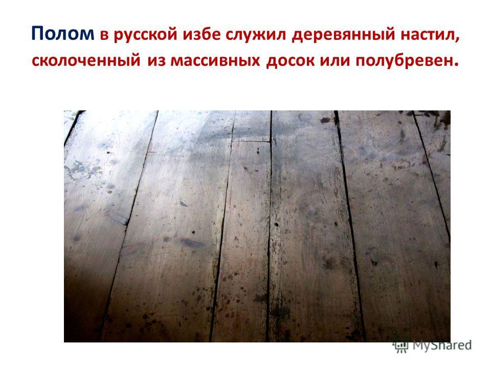 Полом в русской избе служил деревянный настил, сколоченный из массивных досок или полубревен.