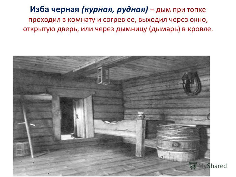 Изба черная (курная, рудная) – дым при топке проходил в комнату и согрев ее, выходил через окно, открытую дверь, или через дымницу (дымарь) в кровле.