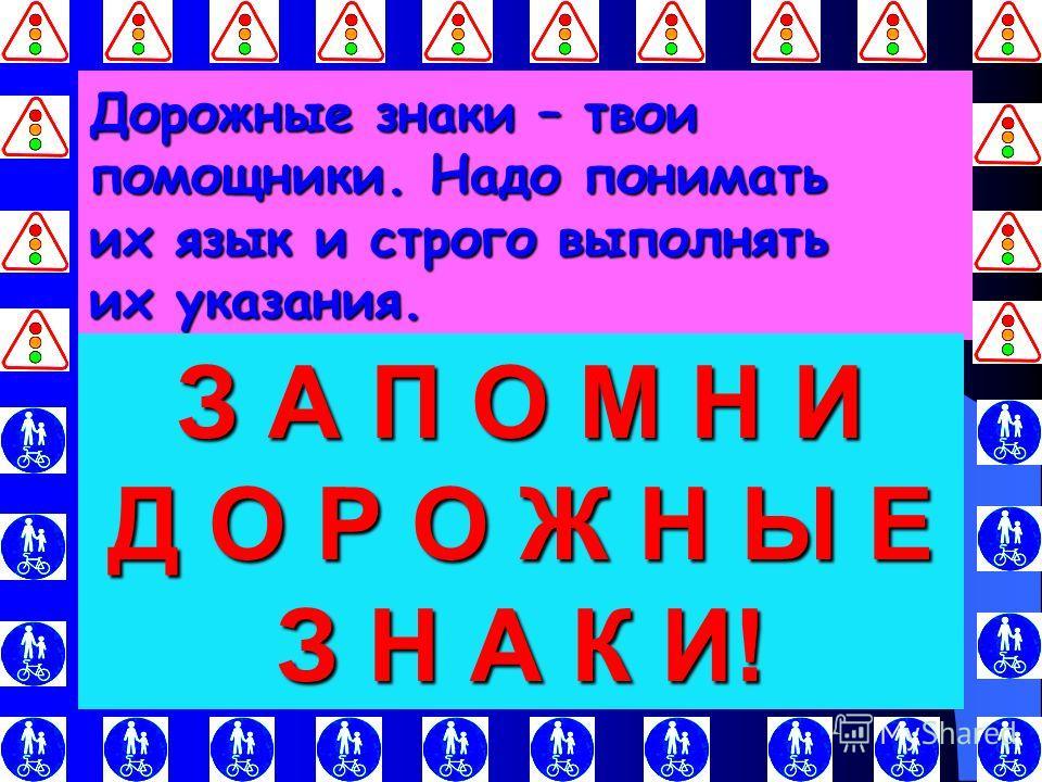 Дорожные знаки – твои помощники. Надо понимать их язык и строго выполнять их указания. З А П О М Н И Д О Р О Ж Н Ы Е З Н А К И!