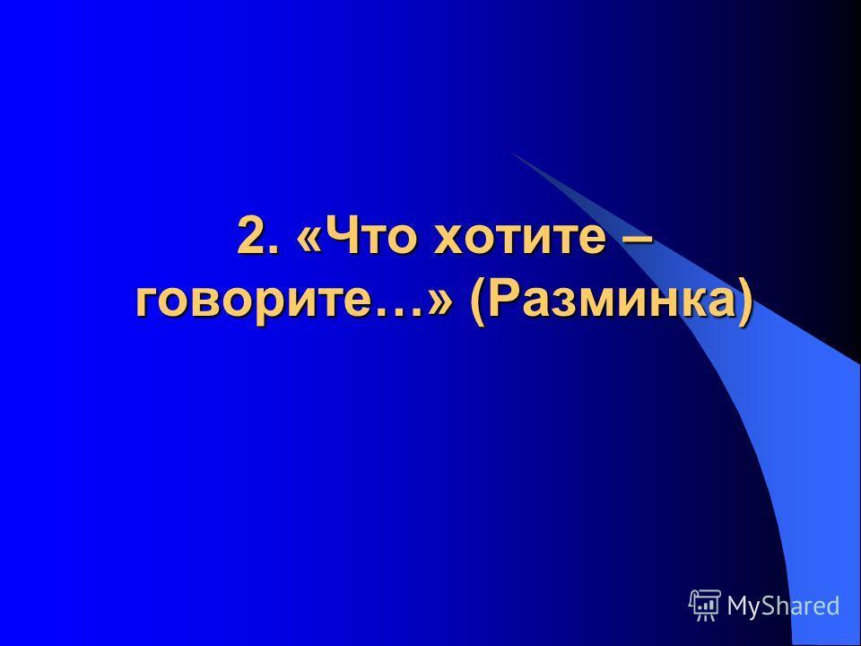 2. «Что хотите – говорите…» (Разминка)