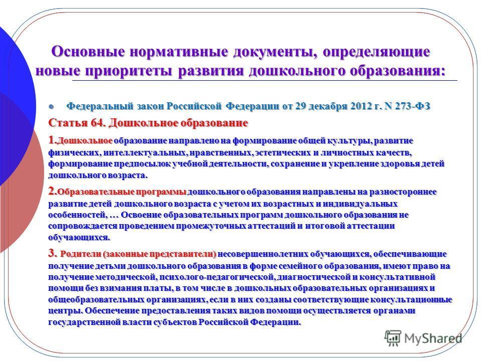 Основные нормативные документы, определяющие новые приоритеты развития дошкольного образования: Федеральный закон Российской Федерации от 29 декабря 2012 г. N 273-ФЗ Федеральный закон Российской Федерации от 29 декабря 2012 г. N 273-ФЗ Статья 64. Дош