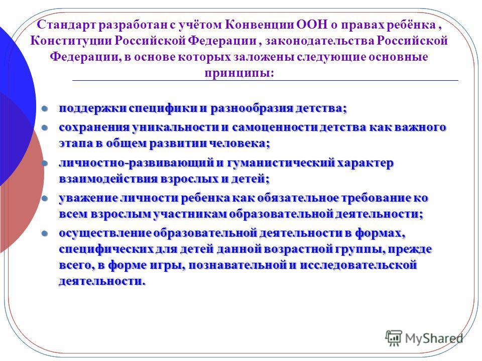 Стандарт разработан с учётом Конвенции ООН о правах ребёнка, Конституции Российской Федерации, законодательства Российской Федерации, в основе которых заложены следующие основные принципы: поддержки специфики и разнообразия детства; поддержки специфи