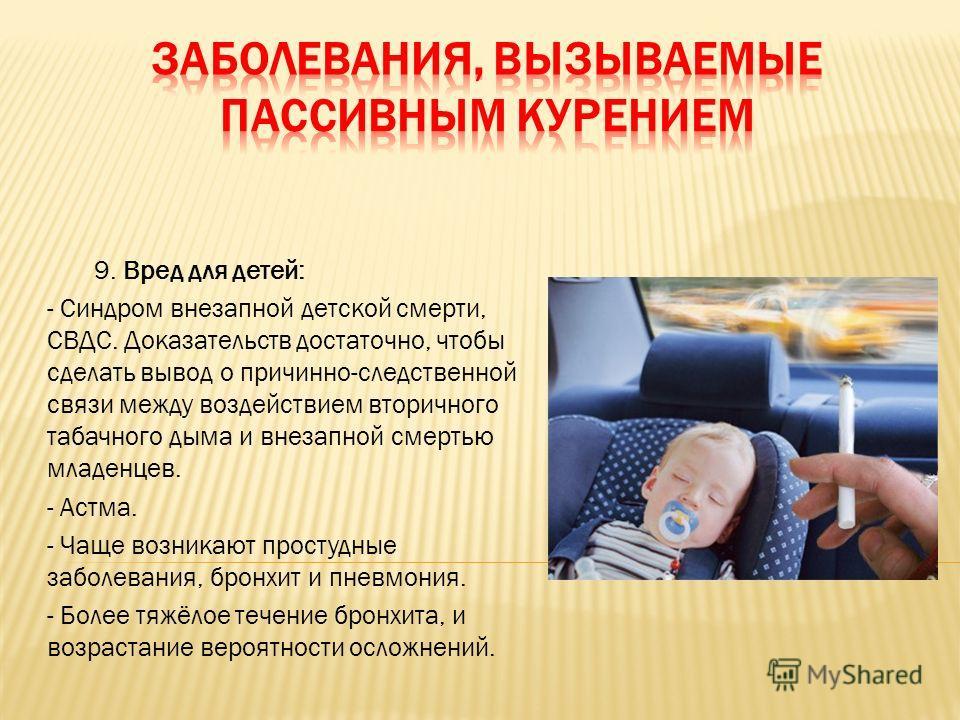 9. Вред для детей: - Синдром внезапной детской смерти, СВДС. Доказательств достаточно, чтобы сделать вывод о причинно-следственной связи между воздействием вторичного табачного дыма и внезапной смертью младенцев. - Астма. - Чаще возникают простудные