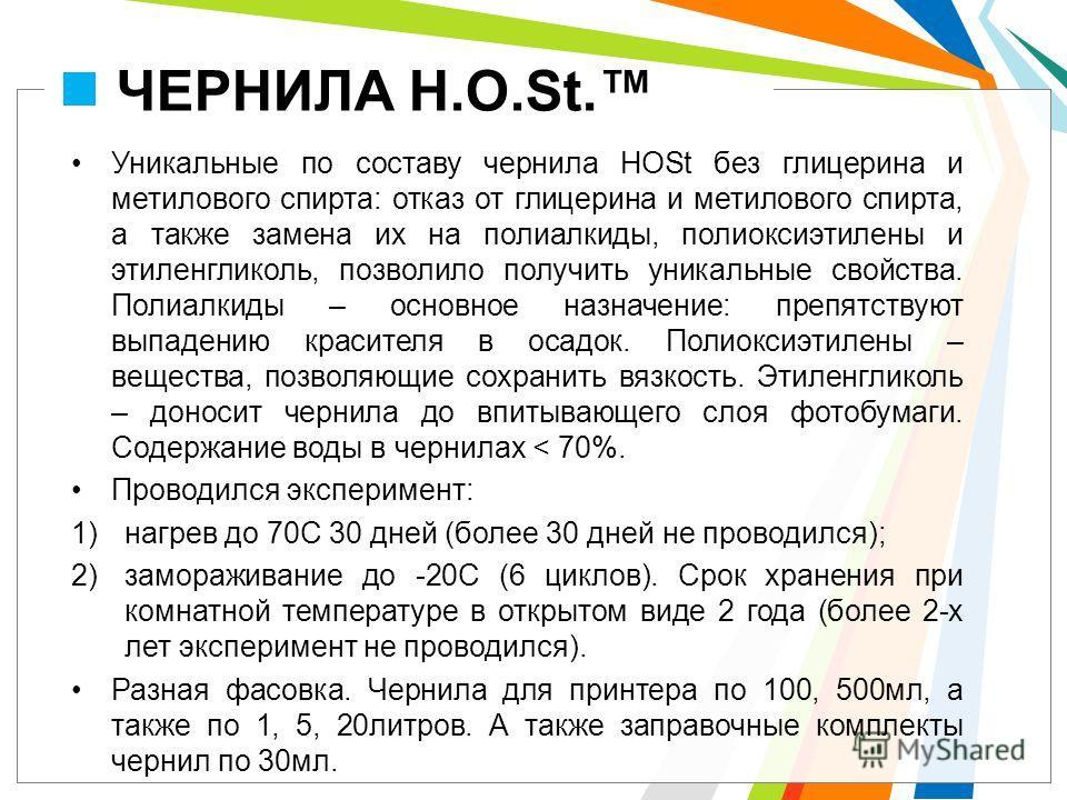 ЧЕРНИЛА H.O.St. Уникальные по составу чернила HOSt без глицерина и метилового спирта: отказ от глицерина и метилового спирта, а также замена их на полиалкиды, полиоксиэтилены и этиленгликоль, позволило получить уникальные свойства. Полиалкиды – основ