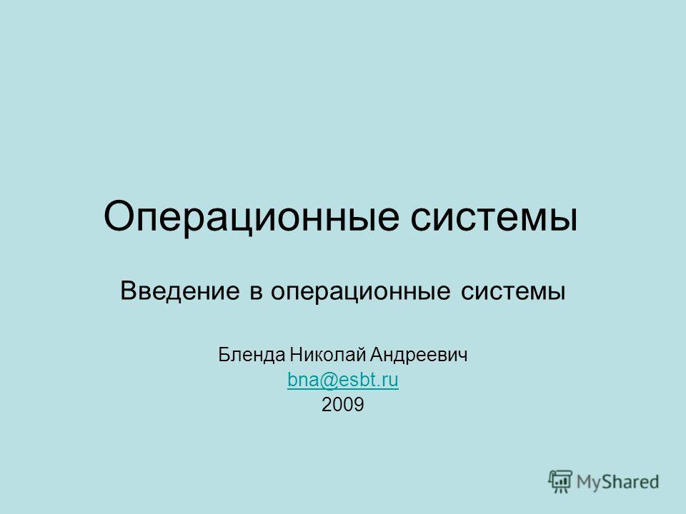 Операционные системы Введение в операционные системы Бленда Николай Андреевич bna@esbt.ru 2009