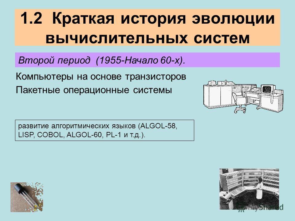 1.2 Краткая история эволюции вычислительных систем Второй период (1955-Начало 60-х). Компьютеры на основе транзисторов Пакетные операционные системы развитие алгоритмических языков (ALGOL-58, LISP, COBOL, ALGOL-60, PL-1 и т.д.).