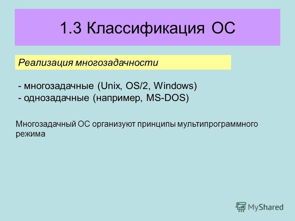 1.3 Классификация ОС Реализация многозадачности - многозадачные (Unix, OS/2, Windows) - однозадачные (например, MS-DOS) Многозадачный ОС организуют принципы мультипрограммного режима