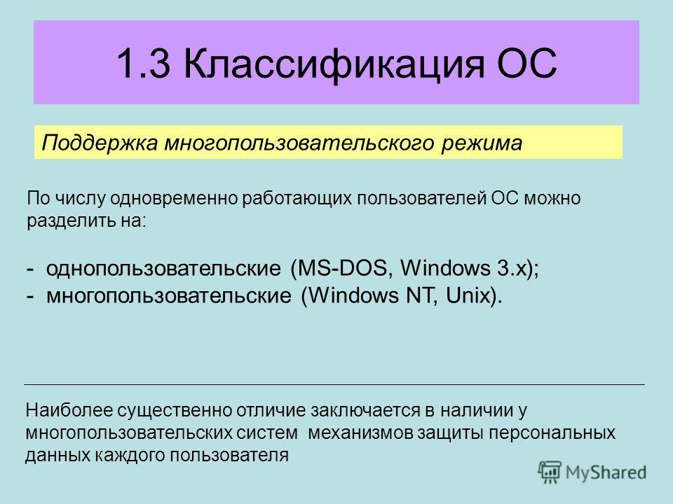 1.3 Классификация ОС Поддержка многопользовательского режима По числу одновременно работающих пользователей ОС можно разделить на: - однопользовательские (MS-DOS, Windows 3.x); - многопользовательские (Windows NT, Unix). Наиболее существенно отличие