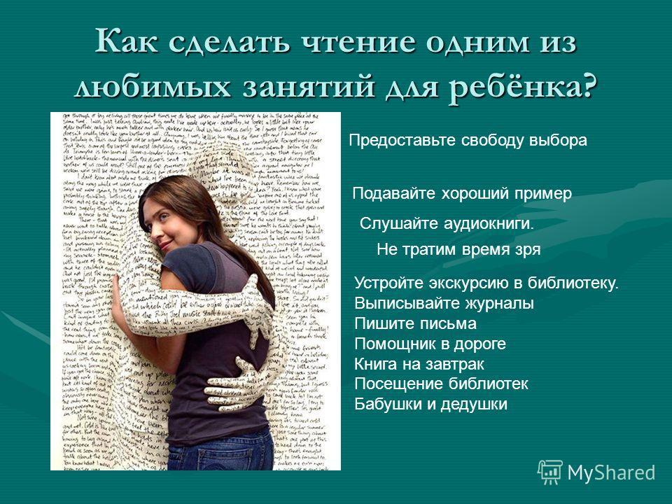 Как сделать чтение одним из любимых занятий для ребёнка? Подавайте хороший пример Предоставьте свободу выбора Не тратим время зря Слушайте аудиокниги. Устройте экскурсию в библиотеку. Выписывайте журналы Пишите письма Помощник в дороге Книга на завтр