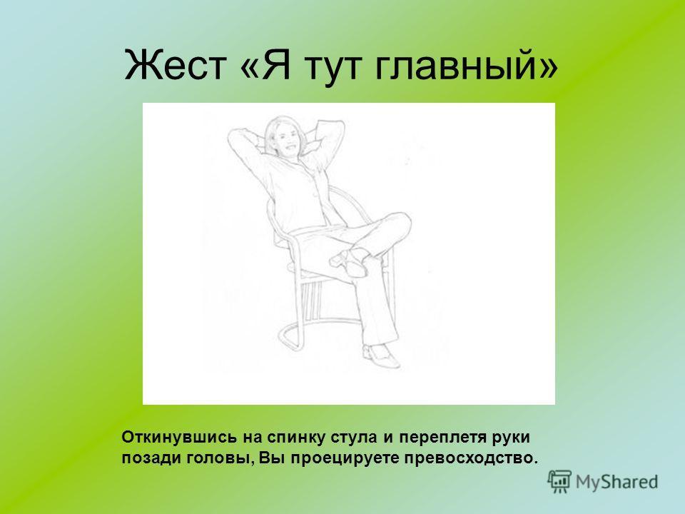 Жест «Я тут главный» Откинувшись на спинку стула и переплетя руки позади головы, Вы проецируете превосходство.