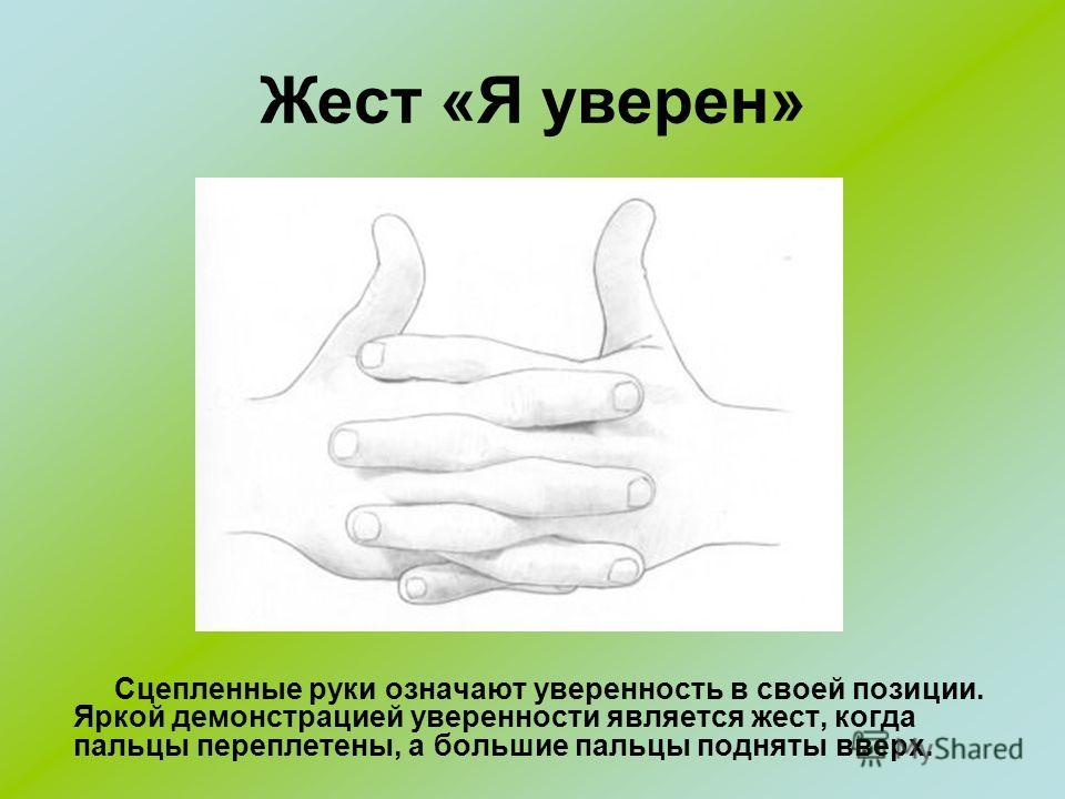 Жест «Я уверен» Сцепленные руки означают уверенность в своей позиции. Яркой демонстрацией уверенности является жест, когда пальцы переплетены, а большие пальцы подняты вверх.