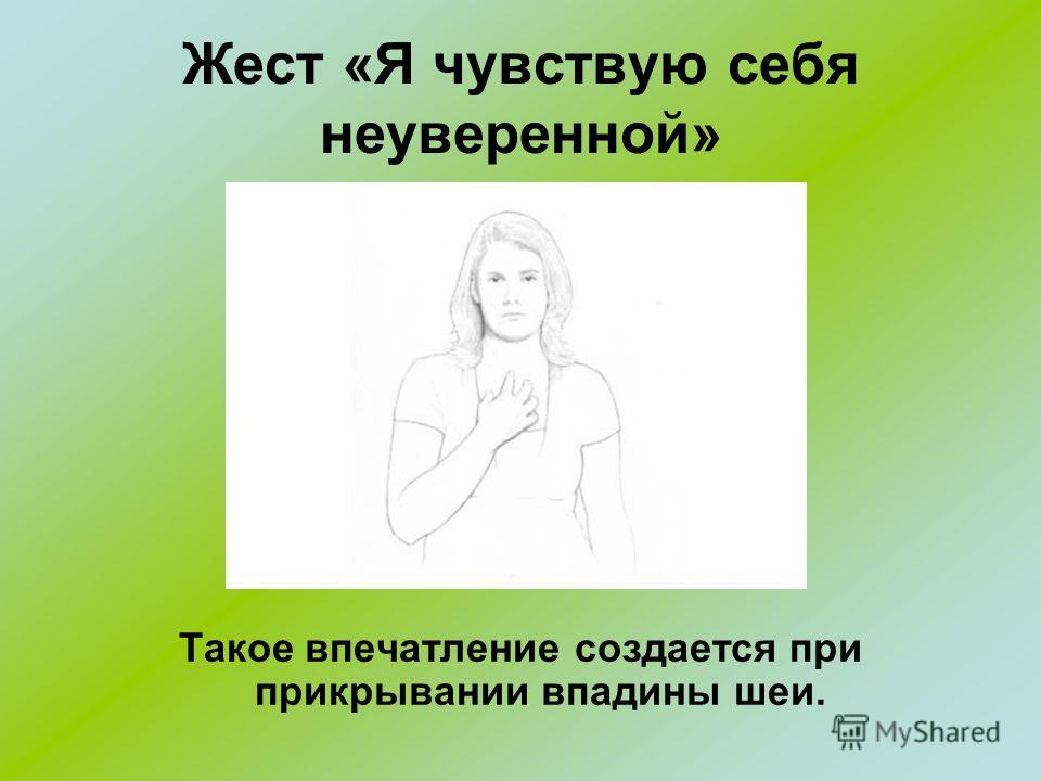 Жест «Я чувствую себя неуверенной» Такое впечатление создается при прикрывании впадины шеи.
