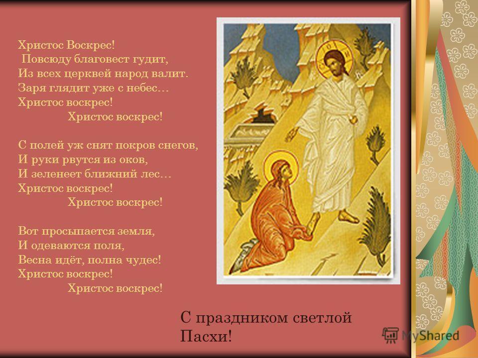 Христос Воскрес! Повсюду благовест гудит, Из всех церквей народ валит. Заря глядит уже с небес… Христос воскрес! Христос воскрес! С полей уж снят покров снегов, И руки рвутся из оков, И зеленеет ближний лес… Христос воскрес! Христос воскрес! Вот прос