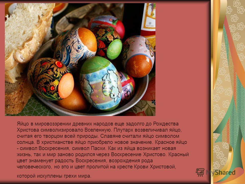 Яйцо в мировоззрении древних народов еще задолго до Рождества Христова символизировало Вселенную. Плутарх возвеличивал яйцо, считая его творцом всей природы. Славяне считали яйцо символом солнца. В христианстве яйцо приобрело новое значение. Красное