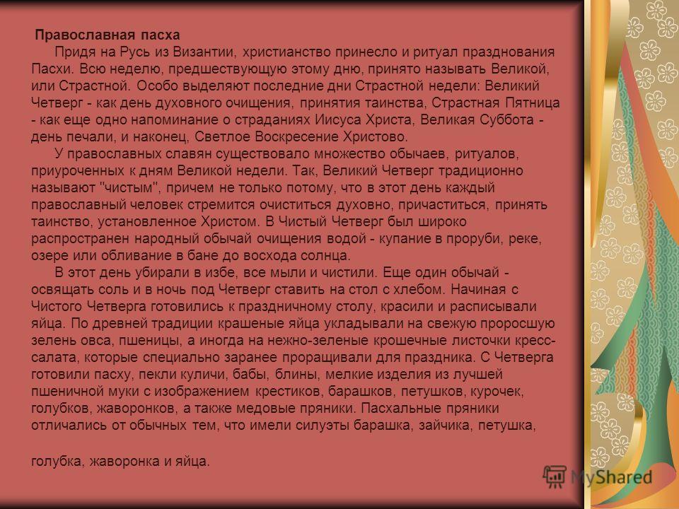 Православная пасха Придя на Русь из Византии, христианство принесло и ритуал празднования Пасхи. Всю неделю, предшествующую этому дню, принято называть Великой, или Страстной. Особо выделяют последние дни Страстной недели: Великий Четверг - как день