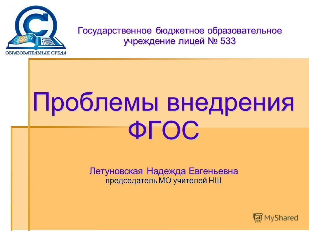 Государственное бюджетное образовательное учреждение лицей 533 Проблемы внедрения ФГОС Летуновская Надежда Евгеньевна председатель МО учителей НШ