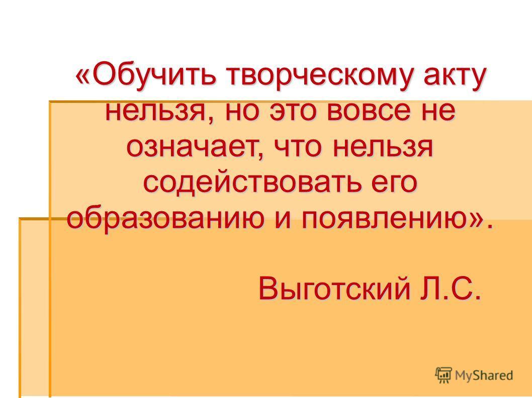 «Обучить творческому акту нельзя, но это вовсе не означает, что нельзя содействовать его образованию и появлению». Выготский Л.С. Выготский Л.С.