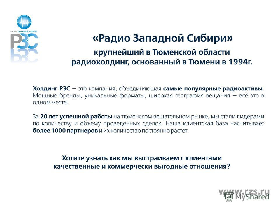 «Радио Западной Сибири» - крупнейший в Тюменской области радиохолдинг, основанный в Тюмени в 1994 году. Сегодня РЗС имеет продолжительный и успешный опыт работы с радиопродуктами на тюменском вещательном рынке. На протяжении 18 лет мы выстраиваем с п