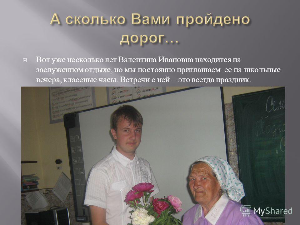 Вот уже несколько лет Валентина Ивановна находится на заслуженном отдыхе, но мы постоянно приглашаем ее на школьные вечера, классные часы. Встречи с ней – это всегда праздник.