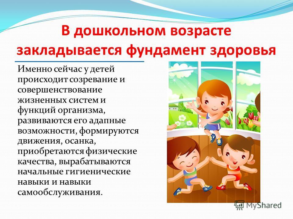 В дошкольном возрасте закладывается фундамент здоровья Именно сейчас у детей происходит созревание и совершенствование жизненных систем и функций организма, развиваются его адапные возможности, формируются движения, осанка, приобретаются физические к