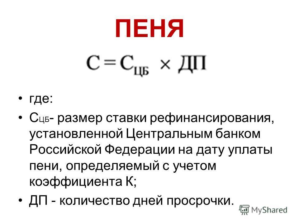 ПЕНЯ где: С ЦБ - размер ставки рефинансирования, установленной Центральным банком Российской Федерации на дату уплаты пени, определяемый с учетом коэффициента К; ДП - количество дней просрочки.