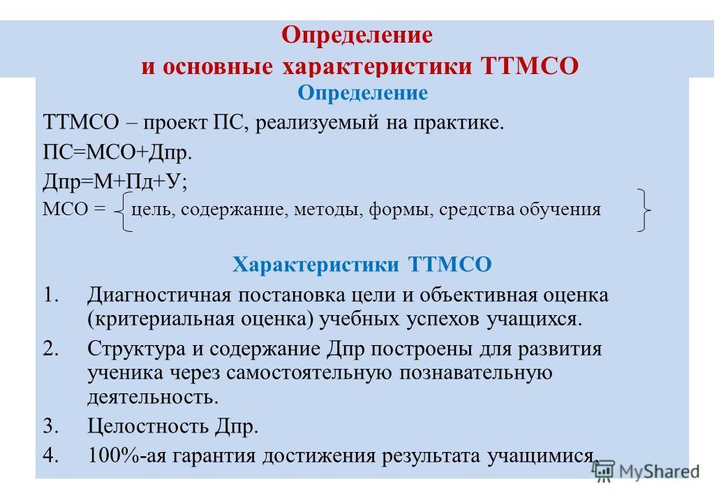 Определение и основные характеристики ТТМСО Определение ТТМСО – проект ПС, реализуемый на практике. ПС=МСО+Дпр. Дпр=М+Пд+У; МСО = цель, содержание, методы, формы, средства обучения Характеристики ТТМСО 1.Диагностичная постановка цели и объективная оц