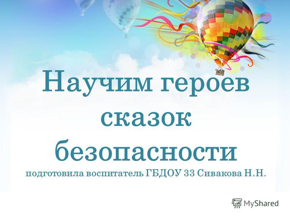 Научим героев сказок безопасности подготовила воспитатель ГБДОУ 33 Сивакова Н.Н.